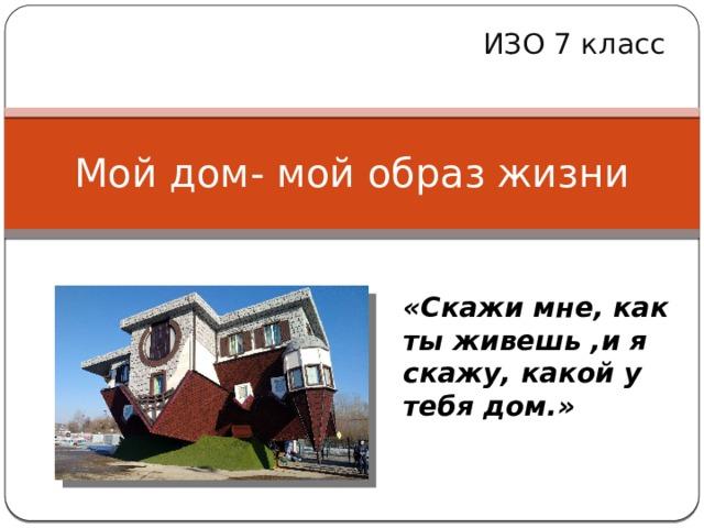 ИЗО 7 класс Мой дом- мой образ жизни «Скажи мне, как ты живешь ,и я скажу, какой у тебя дом.»