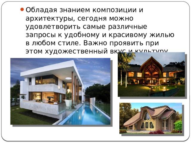 Обладая знанием композиции и архитектуры, сегодня можно удовлетворить самые различные запросы к удобному и красивому жилью в любом стиле. Важно проявить при этом художественный вкус и культуру.