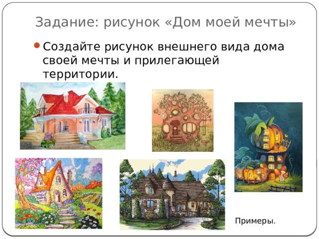 Задание: рисунок «Дом моей мечты» Создайте рисунок внешнего вида дома своей мечты и прилегающей территории. Примеры.