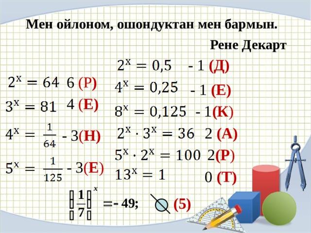 Мен ойлоном, ошондуктан мен бармын.    Рене Декарт - 1 (Д) 6 (Р )  - 1 (Е) 4 ( Е) - 1 (К ) 2 (А) - 3 ( Н) 2 (Р ) - 3 ( Е ) 0 (Т) (5)