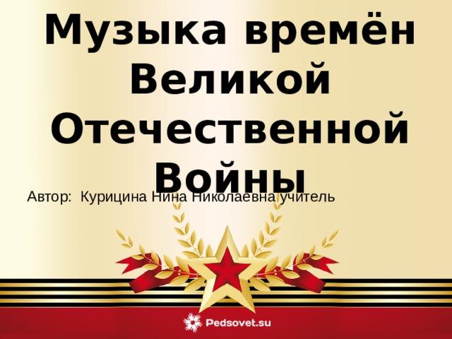 Музыка времён Великой Отечественной Войны  Автор: Курицина Нина Николаевна учитель