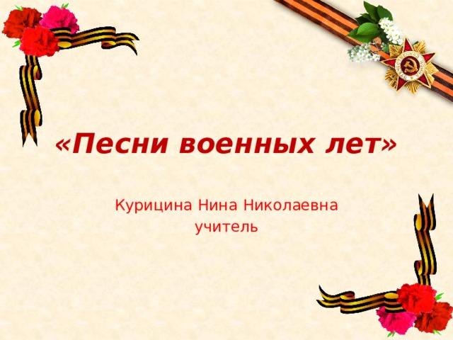 «Песни военных лет» Курицина Нина Николаевна учитель