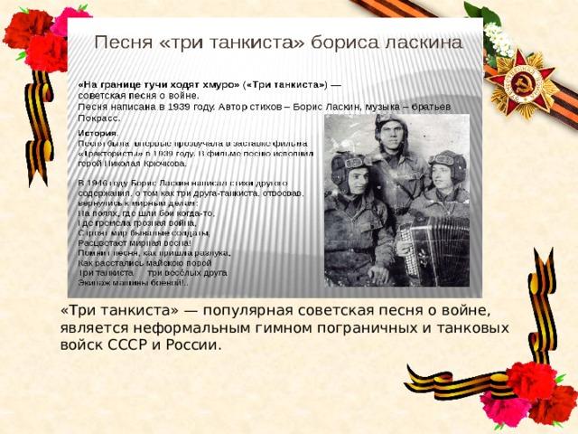 «Три танкиста» — популярная советская песня о войне, является неформальным гимном пограничных и танковых войск СССР и России.