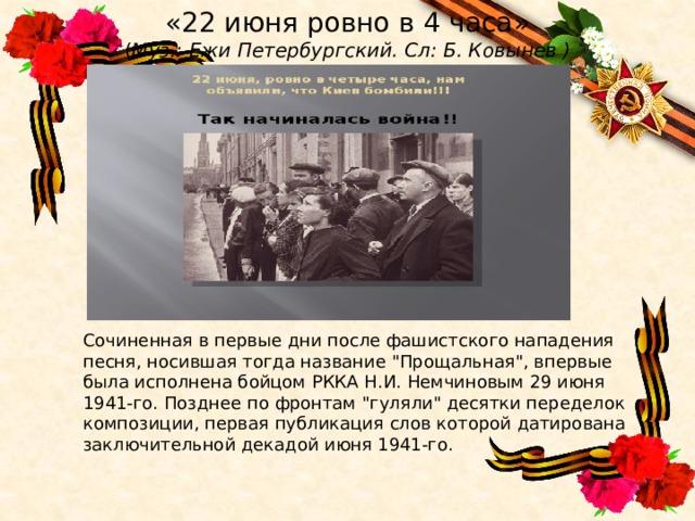 «22 июня ровно в 4 часа»  ( Муз.: ЕжиПетербургский. Сл: Б. Ковынев ) Сочиненная в первые дни после фашистского нападения песня, носившая тогда название