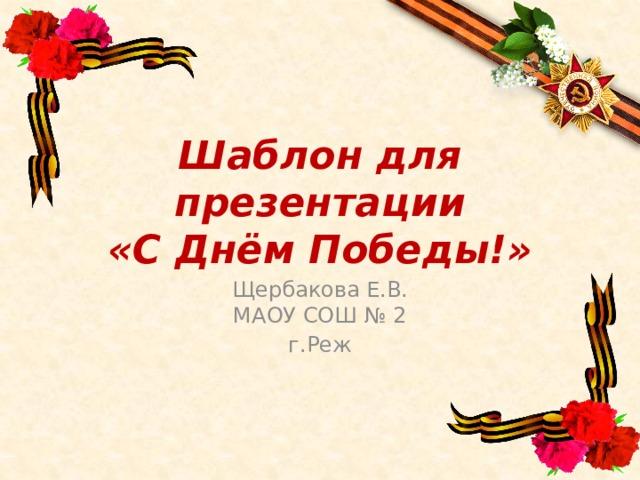 Шаблон для презентации  «С Днём Победы!» Щербакова Е.В.  МАОУ СОШ № 2 г.Реж