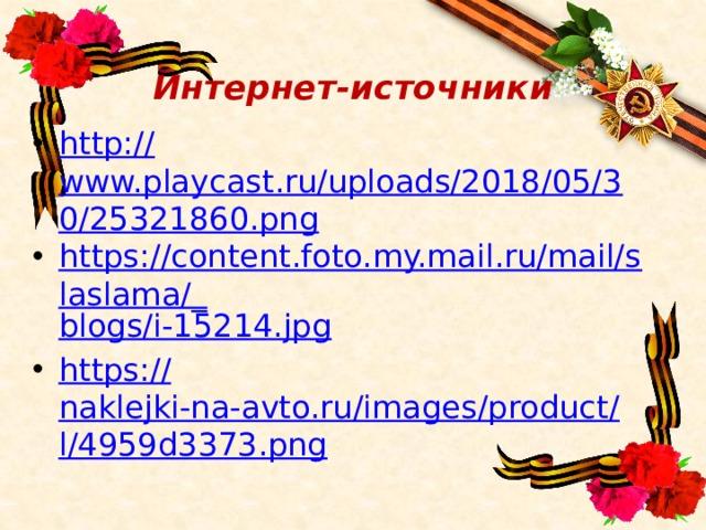 Интернет-источники http:// www.playcast.ru/uploads/2018/05/30/25321860.png https://content.foto.my.mail.ru/mail/slaslama/_ blogs/i-15214.jpg https:// naklejki-na-avto.ru/images/product/l/4959d3373.png