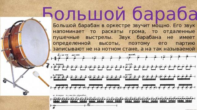 Большой барабан Большой барабан в оркестре звучит мощно. Его звук напоминает то раскаты грома, то отдаленные пушечные выстрелы. Звук барабана не имеет определенной высоты, поэтому его партию записывают не на нотном стане, а на так называемой нитке – одной линейке, на которой отмечен только ритм.