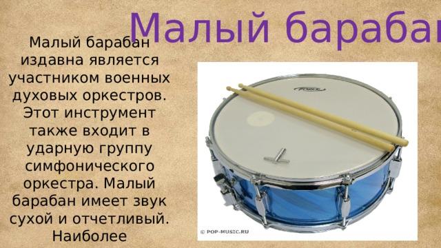 Малый барабан Малый барабан издавна является участником военных духовых оркестров. Этот инструмент также входит в ударную группу симфонического оркестра. Малый барабан имеет звук сухой и отчетливый. Наиболее выразительно в его партии звучит быстрая четкая дробь.