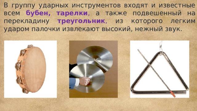 В группу ударных инструментов входят и известные всем бубен, тарелки , а также подвешенный на перекладину треугольник , из  которого легким ударом палочки извлекают высокий, нежный звук.