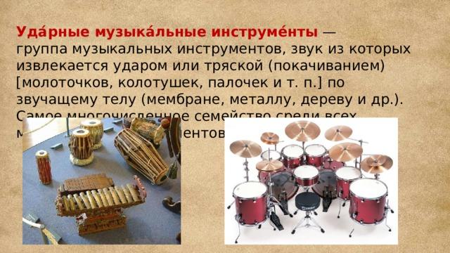 Уда́рные музыка́льные инструме́нты — группамузыкальных инструментов, звук из которых извлекается ударом или тряской (покачиванием) [молоточков, колотушек, палочек ит.п.] по звучащему телу (мембране, металлу, дереву и др.). Самое многочисленное семейство среди всех музыкальных инструментов.