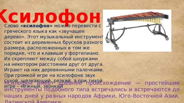 Ксилофон Слово «ксилофон» можно перевести с греческого языка как «звучащее дерево». Этот музыкальный инструмент состоит из деревянных брусков разного размера, расположенных в том же порядке, что и клавиши у фортепиано. Их скрепляют между собой шнурками на некотором расстоянии друг от друга. Играют на них деревянными палочками. При громкой игре на ксилофоне звук сухой, щелкающий, резкий, а при тихой игре – нежный, звонкий Ксилофон имеет древнее происхождение — простейшие инструменты подобного типа встречались и встречаются до наших дней у разных народов Африки, Юго-Восточной Азии, Латинской Америки.