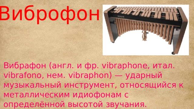 Виброфон Вибрафон (англ. и фр. vibraphone, итал. vibrafono, нем. vibraphon) — ударный музыкальный инструмент, относящийся к металлическим идиофонам с определённой высотой звучания. Изобретён в США в конце 1910-х годов.
