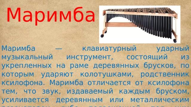 Маримба Маримба — клавиатурный ударный музыкальный инструмент, состоящий из укрепленных на раме деревянных брусков, по которым ударяют колотушками, родственник ксилофона. Маримба отличается от ксилофона тем, что звук, издаваемый каждым бруском, усиливается деревянным или металлическим резонатором либо подвешенной под ним тыквой.