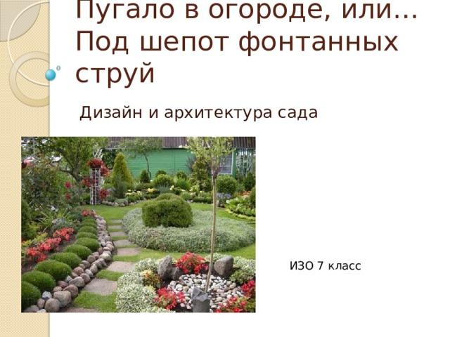Пугало в огороде, или…Под шепот фонтанных струй Дизайн и архитектура сада ИЗО 7 класс