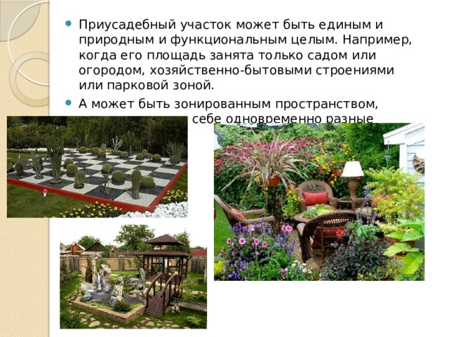 Приусадебный участок может быть единым и природным и функциональным целым. Например, когда его площадь занята только садом или огородом, хозяйственно-бытовыми строениями или парковой зоной. А может быть зонированным пространством, совмещающим в себе одновременно разные функции.