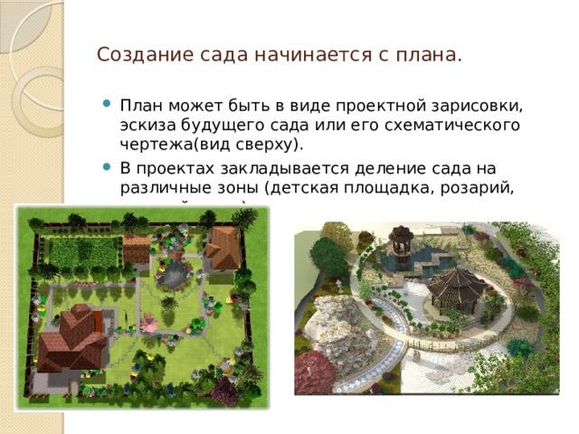 Создание сада начинается с плана. План может быть в виде проектной зарисовки, эскиза будущего сада или его схематического чертежа(вид сверху). В проектах закладывается деление сада на различные зоны (детская площадка, розарий, солярий и т.д.)