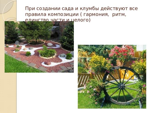 При создании сада и клумбы действуют все правила композиции ( гармония, ритм, единство части и целого)