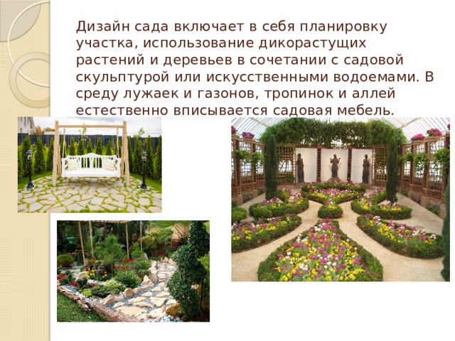 Дизайн сада включает в себя планировку участка, использование дикорастущих растений и деревьев в сочетании с садовой скульптурой или искусственными водоемами. В среду лужаек и газонов, тропинок и аллей естественно вписывается садовая мебель.