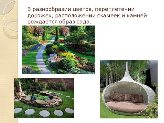 В разнообразии цветов, переплетении дорожек, расположении скамеек и камней рождается образ сада.