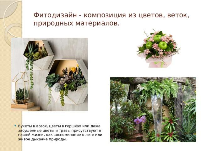 Фитодизайн - композиция из цветов, веток, природных материалов. Букеты в вазах, цветы в горшках или даже засушенные цветы и травы присутствуют в нашей жизни, как воспоминание о лете или живое дыхание природы.
