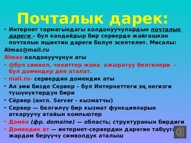 Почталык дарек: Интернет тармагындагы колдонуучулардын почталык дареги – бул кандайдыр бир серверде жайгашкан почталык ящиктин дареги болуп эсептелет. Мисалы: Almaz@mail.ru Almaz- колдонуучунун аты @бул символ, чекиттер жана ажыратуу белгилери - бул домендер деп аталат. mail.ru- сервердин домендик аты  Ал эми биздеСервер – бул Интернеттеги эң негизги түшүнүктөрдүн бири Се́рвер (англ.Server - кызматчы) Сервер — белгилүү бир кызмат функцияларын аткаруучу атайын компьютер Доме́н (фр. domaine) — область; структуранын бирдиги Домендик ат — интернет-сервердин дарегин табууга жардам берүүчү символдук аталыш