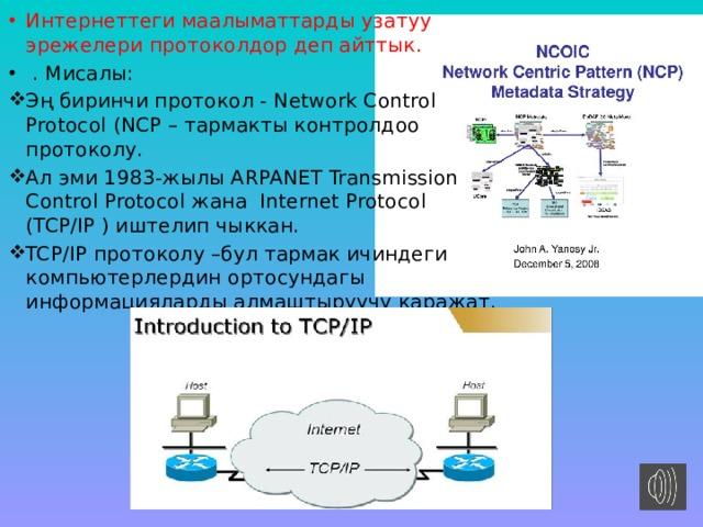 Интернеттеги маалыматтарды узатуу эрежелери протоколдор деп айттык.  . Мисалы: Эң биринчи протокол - Network Control Protocol (NCP – тармакты контролдоо протоколу. Ал эми 1983-жылы ARPANET Transmission Control Protocol жана Internet Protocol (TCP/IP ) иштелип чыккан. TCP/IP протоколу –бул тармак ичиндеги компьютерлердин ортосундагы информацияларды алмаштыруучу каражат.