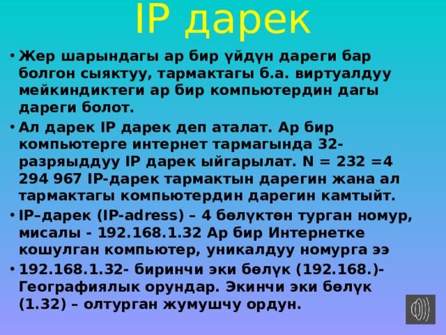 IP дарек   Жер шарындагы ар бир үйдүн дареги бар болгон сыяктуу, тармактагы б.а. виртуалдуу мейкиндиктеги ар бир компьютердин дагы дареги болот. Ал дарек IP дарек деп аталат. Ар бир компьютерге интернет тармагында 32-разряыддуу IP дарек ыйгарылат. N = 232 =4 294 967 IP-дарек тармактын дарегин жана ал тармактагы компьютердин дарегин камтыйт. IP–дарек (IP-adress)–4 бөлүктөн турган номур, мисалы - 192.168.1.32 Ар бир Интернетке кошулган компьютер, уникалдуу номурга ээ  192.168.1.32- биринчи эки бөлүк (192.168.)- Географиялык орундар. Экинчи эки бөлүк (1.32) – олтурган жумушчу ордун.
