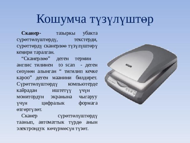"""Кошумча т үзүлүштөр Сканер- тазыркы убакта сүрөттөлүштөрдү, текстерди, сүрөттөрдү сканерлөө түзүлүштөрү кеңири таралган. """" Сканерлөө"""" деген термин англис тилинен to scan - деген сөзүнөн алынган """" тигилип кечке кароо"""" деген маанини билдирет. Сүрөттөлүштөрдү компьютерде кайрадан иштетүү үчүн монитордун экранына чыгаруу үчүн цифралык формага өзгөртүлөт. Сканер сүрөттөлүштөрдү таанып, автоматтык түрдө анын электрондук көчүрмөсүн түзөт."""