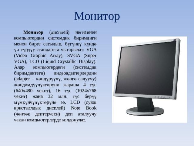 Монитор Монитор (дисплей) негизинен компьютердин системдик биримдиги менен бирге сатылып, бүгүнкү күндө үч түрдүү стандартта чыгарылат: VGA (Video Graphic Array), SVGA (Super VGA), LCD (Liquid Crystallic Display). Алар компьютердеги (системдик биримдиктеги) видеоадаптерлердин (adapter – көндүрүүчү, жөнгө салуучу) жөндөмдүүлүктөрүнө жараша 4 түс (640х480 чекит), 16 түс (1024x768 чекит) жана 32 млн. түс берүү мүмкүнчүлүктөрүнө ээ. LCD (суюк кристаллдык дисплей) Note Book (чөнтөк дептерчеси) деп аталуучу чакан компьютерлерде колдонулат.