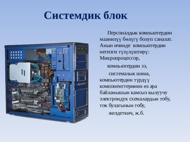Системдик блок Персоналдык компьютердин м аанилүү бөлүгү болуп саналат. Анын ичинде компьютердин негизги түзүлүштөрү:  Микропроцессор, компьютердин ээ,  системалык шина, компьютердин түрдүү компоненттеринин өз ара байланышын камсыз кылуучу электрондук схемалардын тобу, ток булагынын тобу,  желдеткич, ж.б.