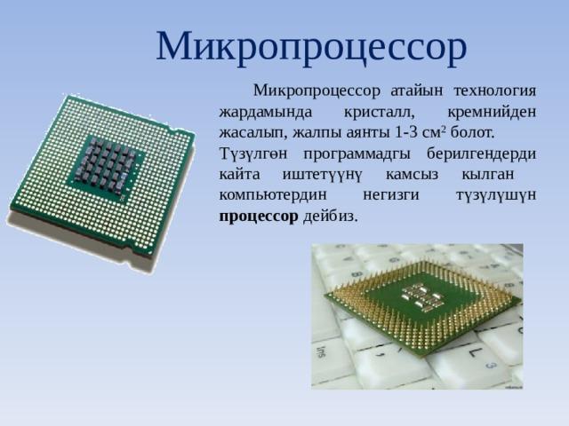 Микропроцессор  Микропроцессор атайын технология жардамында кристалл, кремнийден жасалып, жалпы аянты 1-3 см 2 болот. Түзүлгөн программадгы берилгендерди кайта иштетүүнү камсыз кылган компьютердин негизги түзүлүшүн процессор дейбиз.