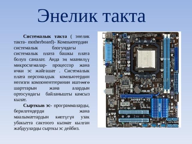 Энелик такта Системалык такта ( энелик такта- motherboard ) - Компьютердин системалык блогундагы системалык плата башкы плата болуп саналат. Анда эң маанилүү микросхемалар- процессор жана ички эс жайгашат . Системалык плата персоналдык компьютердин негизги компоненттеринин иштөөгө шарттарын жана алардын ортосундагы байланышты камсыз кылат. Сырткыв эс- программаларды, берилгендерди жана маалыматтардын көптүгүн узак убакытта сактоого кызмат кылган жабдууларды сырткы эс дейбиз.