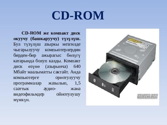 CD-ROM CD-ROM же компакт диск окуучу (башкаруучу) түзүлүш. Бул түзүлүш азыркы мезгилде чыгарылуучу компьютерлердин бирден-бир ажырагыс бөлүгү катарында болуп калды. Компакт диск өзүнө (азырынча) 640 Мбайт маалыматты сактайт. Анда компьютерге орнотулуучу программалар жазылып, 1,5 сааттык аудио- жана видеофильмдер ойнотулушу мүмкүн.