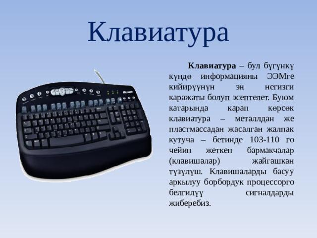 Клавиатура  Клавиатура – бул бүгүнкү күндө информацияны ЭЭМге кийирүүнүн эң негизги каражаты болуп эсептелет. Буюм катарында карап көрсөк клавиатура – металлдан же пластмассадан жасалган жалпак кутуча – бетинде 103-110 го чейин жеткен бармакчалар (клавишалар) жайгашкан түзүлүш. Клавишаларды басуу аркылуу борбордук процессорго белгилүү сигналдарды жиберебиз.