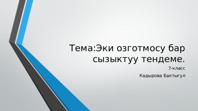Тема:Эки озготмосу бар сызыктуу тендеме. 7-класс Кадырова Бактыгул