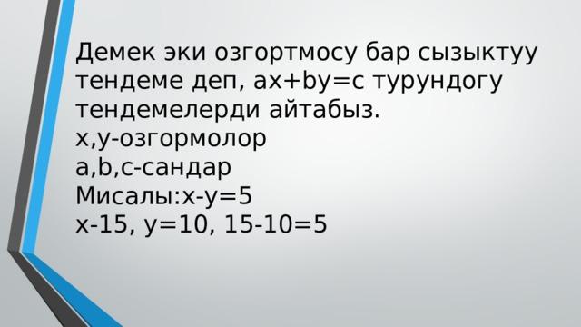 Демек эки озгортмосу бар сызыктуу тендеме деп, ax+by=c турундогу тендемелерди айтабыз.  x,y-озгормолор  а,b,c-сандар  Мисалы:x-y=5  x-15, y=10, 15-10=5