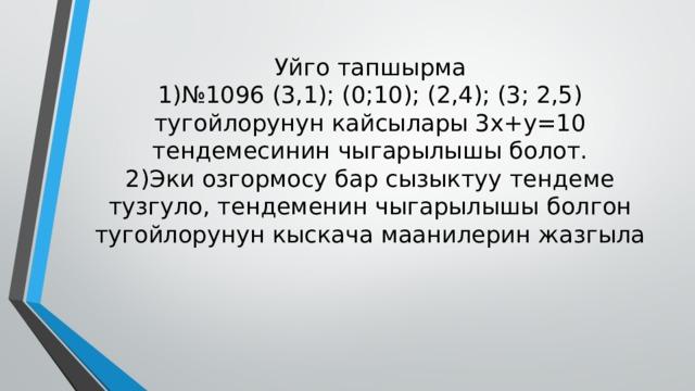 Уйго тапшырма  1)№1096 (3,1); (0;10); (2,4); (3; 2,5) тугойлорунун кайсылары 3x+y=10 тендемесинин чыгарылышы болот.  2)Эки озгормосу бар сызыктуу тендеме тузгуло, тендеменин чыгарылышы болгон тугойлорунун кыскача маанилерин жазгыла