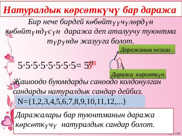 Натуралдык көрсөткүчү бар даража Бир нече бирдей көбөйтүүчүлөрдүн көбөйтүндүсүн даража деп аталуучу туюнтма түрүндө жазууга болот.  Даражанын негизи 5⁸ 5·5·5·5·5·5·5·5= 5⁸ Даража көрсөткүч Жашоодо буюмдарды саноодо колдонулган сандарды натуралдык сандар дейбиз.  N={1,2,3,4,5,6,7,8,9,10,11,12,...} Даражалары бар туюнтманын даража көрсөткүчү натуралдык сандар болот.