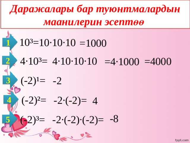 Даражалары бар туюнтмалардын маанилерин эсептөө 1  10³= 10·10·10 =1000 2  4·10³= 4·10·10·10 =4000 =4·1000 3  (-2)¹= -2 4  (-2)²= -2·(-2)=  4 5  -8  (-2)³= -2·(-2)·(-2)=