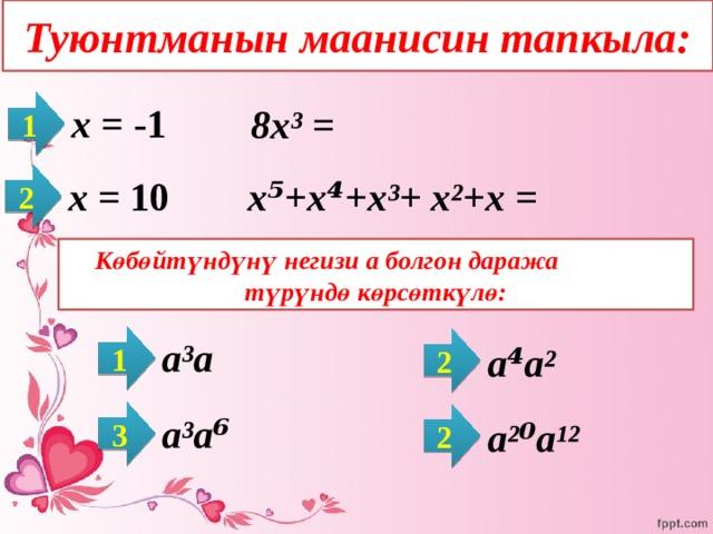 Туюнтманын маанисин тапкыла: 1  х = -1   8х³ =   2  х = 10   х⁵+х⁴+х³+ х²+х =   Көбөйтүндүнү негизи а болгон даража түрүндө көрсөткүлө: 1 2  а³а   а⁴а²   3  а³а⁶ 2   а²⁰а¹²