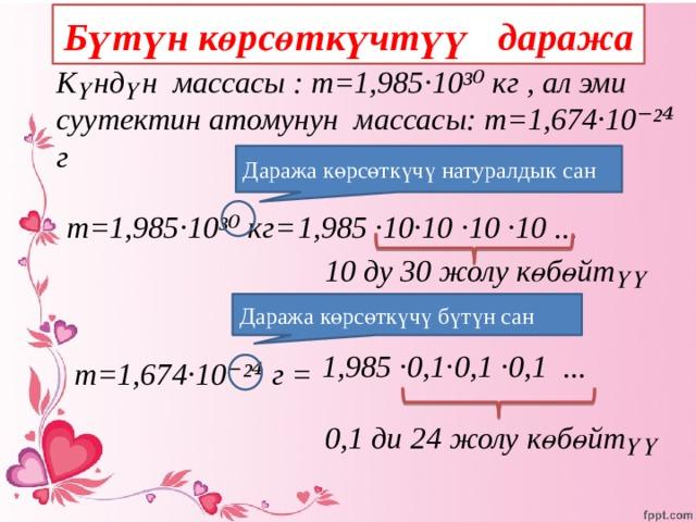 Бүтүн көрсөткүчтүү даража Күндүн массасы : m=1,985·10³⁰ кг , ал эми суутектин атомунун массасы: m=1,674·10⁻²⁴ г Даража көрсөткүчү натуралдык сан  1,985 ·10·10  ·10  ·10 ... m=1,985·10³⁰ кг=     10 ду 30 жолу көбөйтүү  Даража көрсөткүчү бүтүн сан  1,985 ·0,1·0,1  ·0,1 ...  m=1,674·10⁻²⁴ г =  0,1 ди 24 жолу көбөйтүү