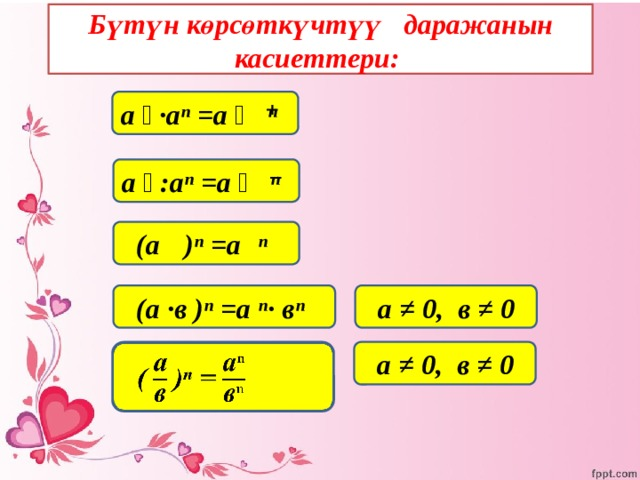 Бүтүн көрсөткүчтүү даражанын касиеттери: а ͫ ·аⁿ =а ͫ ⁺ ⁿ а ͫ :аⁿ =а ͫ ⁻ ⁿ  (а ͫ )ⁿ =а ͫ ⁿ  (а ·в )ⁿ =а ⁿ· вⁿ  а ≠ 0, в ≠ 0  ( )ⁿ =     а ≠ 0, в ≠ 0