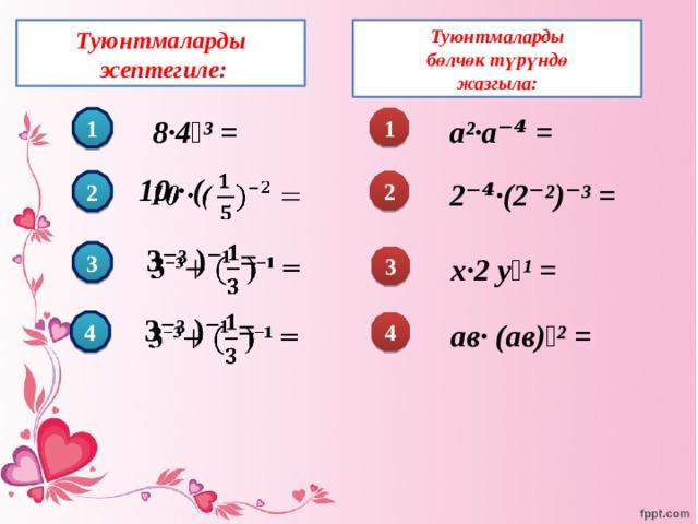 Туюнтмаларды  бөлчөк түрүндө Туюнтмаларды  эсептегиле: жазгыла: 8·4⁻³ = а²·а⁻⁴ = 1 1 10 · (  2⁻⁴·(2⁻²)⁻³ = 2 2   3⁻³  )⁻¹ = 3 х·2 у⁻¹ = 3   3⁻³  )⁻¹ = 4 ав· (ав)⁻² = 4