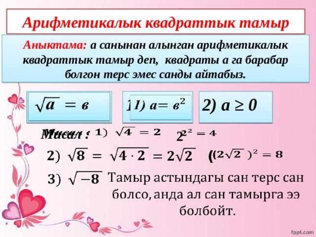 Арифметикалык квадраттык тамыр Аныктама: а санынан алынган арифметикалык квадраттык тамыр деп, квадраты а га барабар болгон терс эмес санды айтабыз.  1) а   2) а ≥ 0   Мисал :    2            (