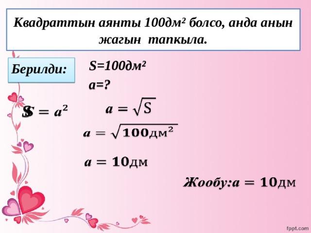 Квадраттын аянты 100дм² болсо, анда анын жагын тапкыла. S=100дм² а=?  Берилди:    S