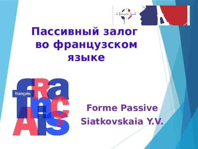 Пассивный залог  во французском языке Forme Passive Siatkovskaia Y.V.