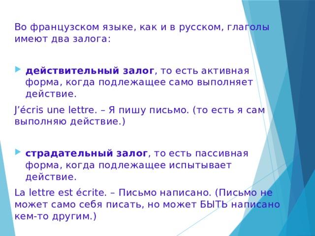 Во французском языке, как и в русском, глаголы имеют два залога: действительный залог , то есть активная форма, когда подлежащее само выполняет действие. J'écris une lettre. – Я пишу письмо. (то есть я сам выполняю действие.) страдательный залог , то есть пассивная форма, когда подлежащее испытывает действие. La lettre est écrite. – Письмо написано. (Письмо не может само себя писать, но может БЫТЬ написано кем-то другим.)