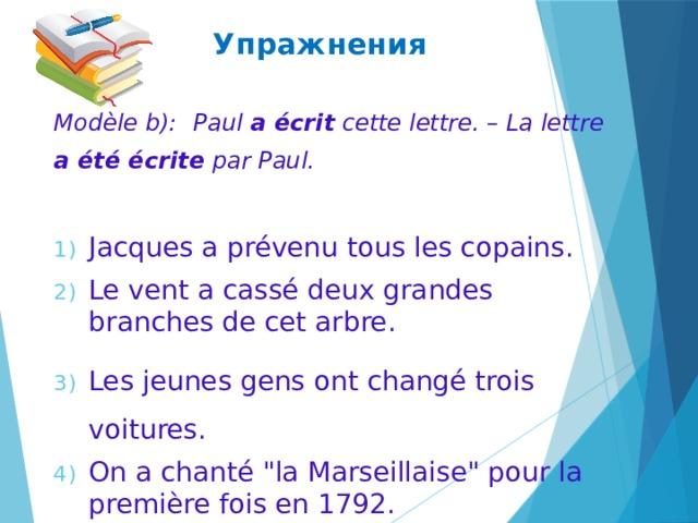 Упражнения Modèle b):  Paul a écrit cette lettre. – La lettre a été écrite par Paul. Jacques a prévenu tous les copains. Le vent a cassé deux grandes branches de cet arbre. Les jeunes gens ont changé trois voitures. On a chanté
