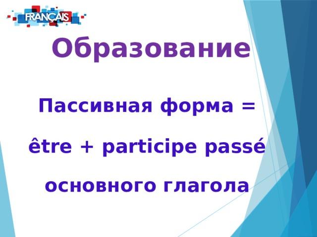 Образование  Пассивная форма = être + participe passé основного глагола