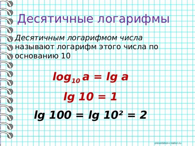 Десятичные логарифмы Десятичным логарифмом числа называют логарифм этого числа по основанию 10 log 10 a = lg a lg 10 = 1 lg 100 = lg 10² = 2